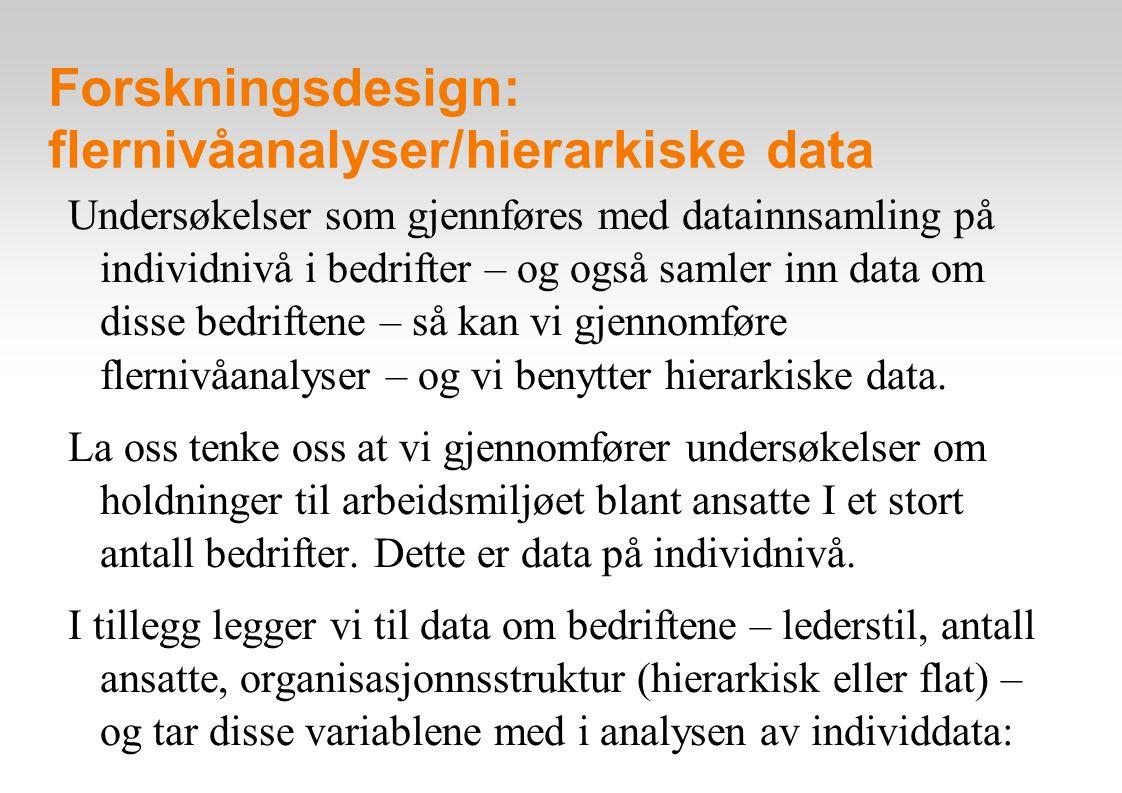 Forskningsdesign: flernivåanalyser/hierarkiske data Undersøkelser som gjennføres med datainnsamling på individnivå i bedrifter – og også samler inn data om disse bedriftene – så kan vi gjennomføre flernivåanalyser – og vi benytter hierarkiske data.