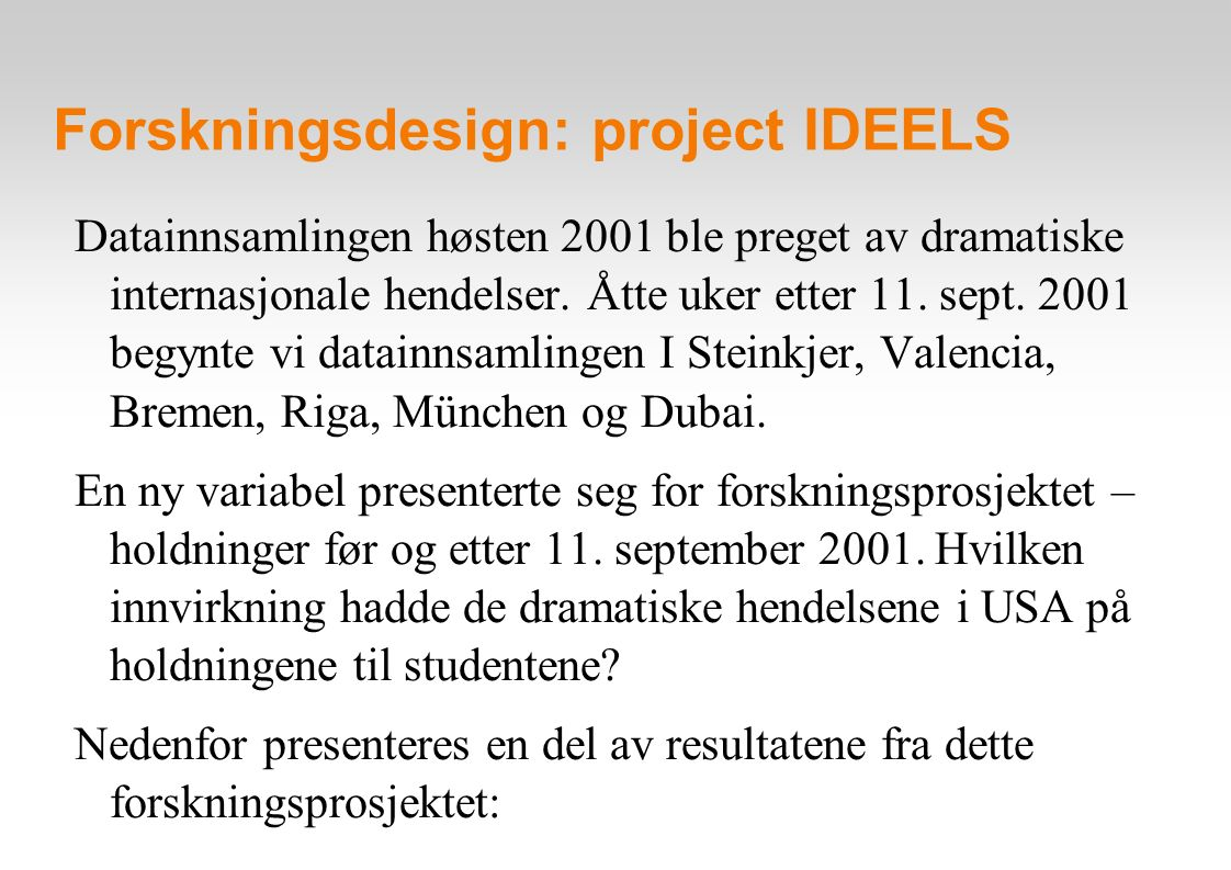 Forskningsdesign: project IDEELS Post-simulation Before vs after sept 11 2001 question/item 1998-00 Nov 01 02-04 total I enjoy communicating with students in other disagree 2.6 3.6 6.1 3.9 countries through the neutral 13.2 30.1 18.4 19.0 simulation game agree 84.2 66.3 75.5 77.1 Total 100.0 100.0 100.0 100.0 (N) (151) (83) (98) (332) Chi-square=12,2 sign=0,02 Sutherland, Janet, Knut Ekker & Arnstein Eidsmo: Telematic Simulation in the Post-September 11 World.