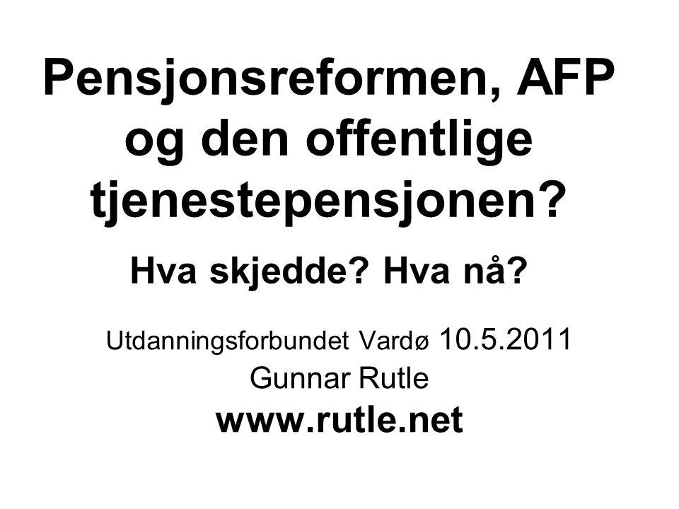 Pensjonsreformen, AFP og den offentlige tjenestepensjonen? Hva skjedde? Hva nå? Utdanningsforbundet Vardø 10.5.2011 Gunnar Rutle www.rutle.net