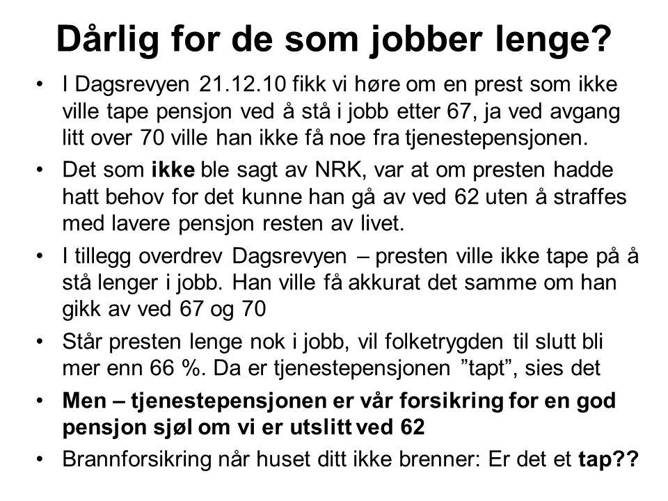 Dårlig for de som jobber lenge? I Dagsrevyen 21.12.10 fikk vi høre om en prest som ikke ville tape pensjon ved å stå i jobb etter 67, ja ved avgang li