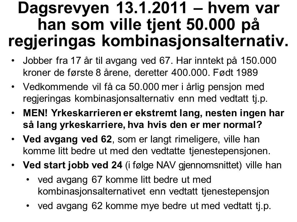 Dagsrevyen 13.1.2011 – hvem var han som ville tjent 50.000 på regjeringas kombinasjonsalternativ. Jobber fra 17 år til avgang ved 67. Har inntekt på 1