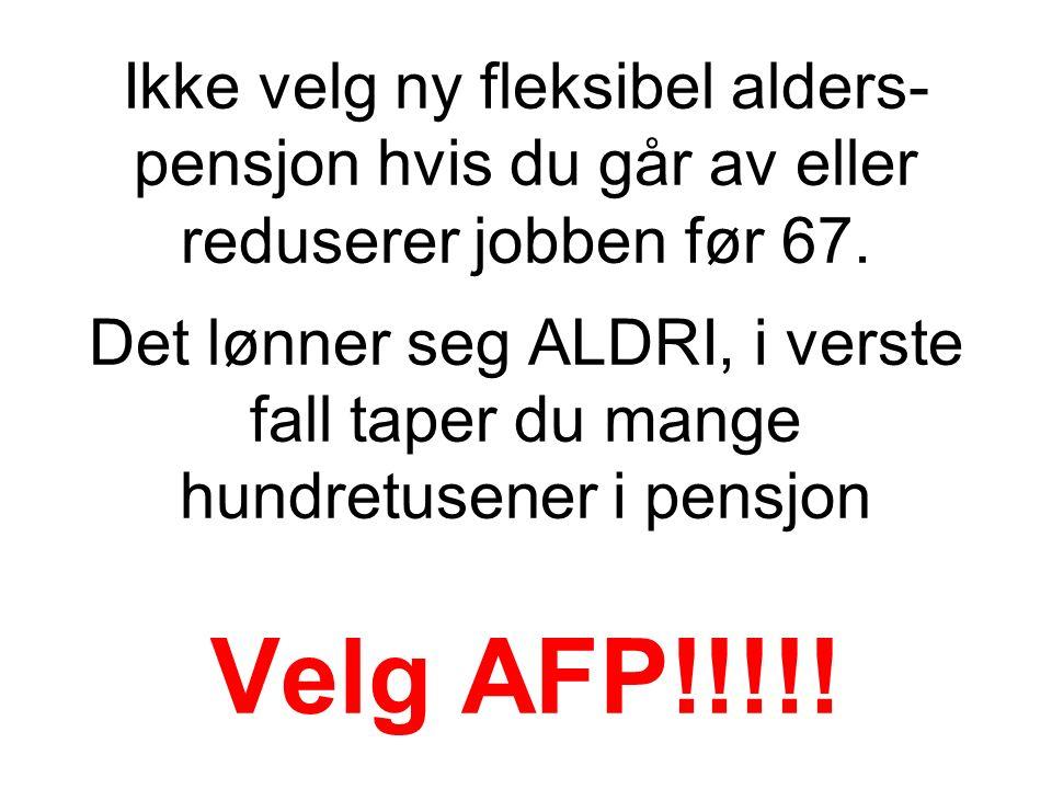 Ikke velg ny fleksibel alders- pensjon hvis du går av eller reduserer jobben før 67. Det lønner seg ALDRI, i verste fall taper du mange hundretusener
