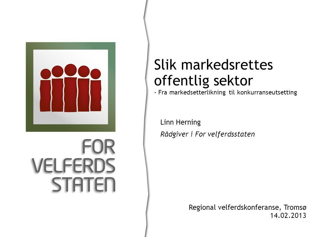 Linn Herning Rådgiver i For velferdsstaten Slik markedsrettes offentlig sektor - Fra markedsetterlikning til konkurranseutsetting Regional velferdskonferanse, Tromsø 14.02.2013