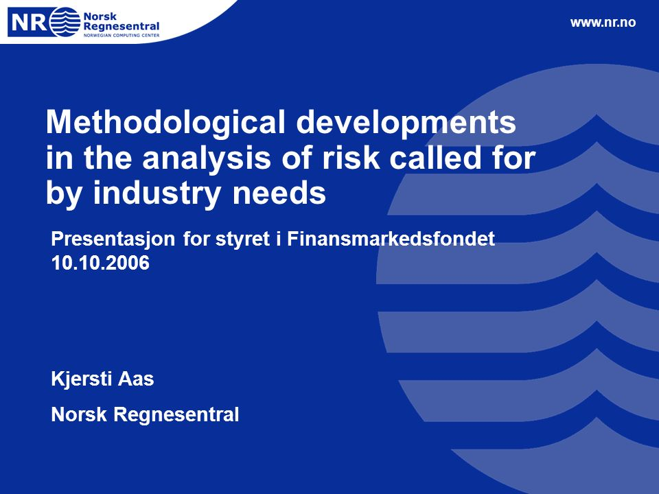 www.nr.no Methodological developments in the analysis of risk called for by industry needs Presentasjon for styret i Finansmarkedsfondet 10.10.2006 Kjersti Aas Norsk Regnesentral