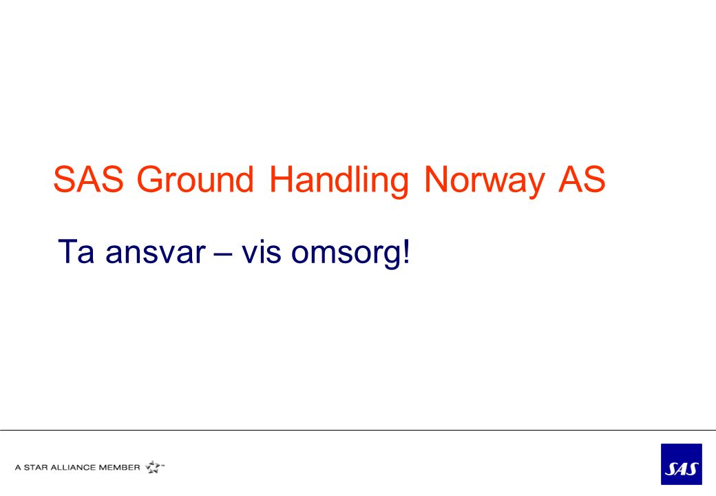 SAS Ground Handling Norway AS Ta ansvar – vis omsorg!