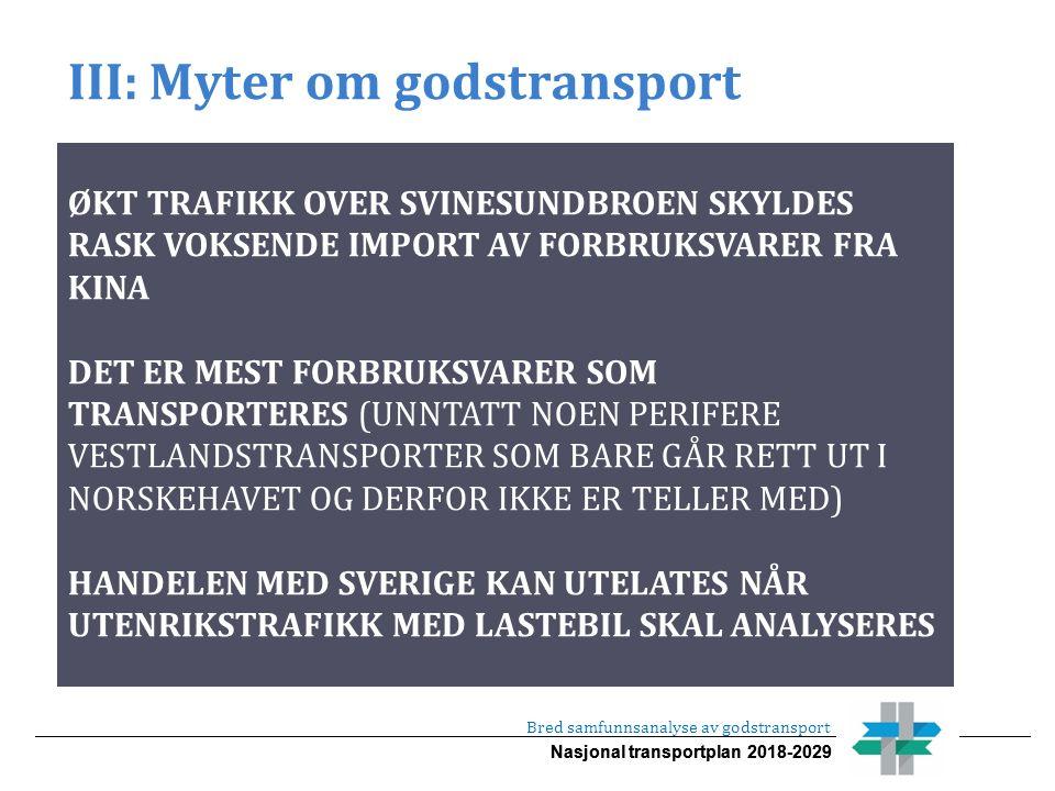 Nasjonal transportplan 2018-2029 III: Myter om godstransport Bred samfunnsanalyse av godstransport ØKT TRAFIKK OVER SVINESUNDBROEN SKYLDES RASK VOKSENDE IMPORT AV FORBRUKSVARER FRA KINA DET ER MEST FORBRUKSVARER SOM TRANSPORTERES (UNNTATT NOEN PERIFERE VESTLANDSTRANSPORTER SOM BARE GÅR RETT UT I NORSKEHAVET OG DERFOR IKKE ER TELLER MED) HANDELEN MED SVERIGE KAN UTELATES NÅR UTENRIKSTRAFIKK MED LASTEBIL SKAL ANALYSERES