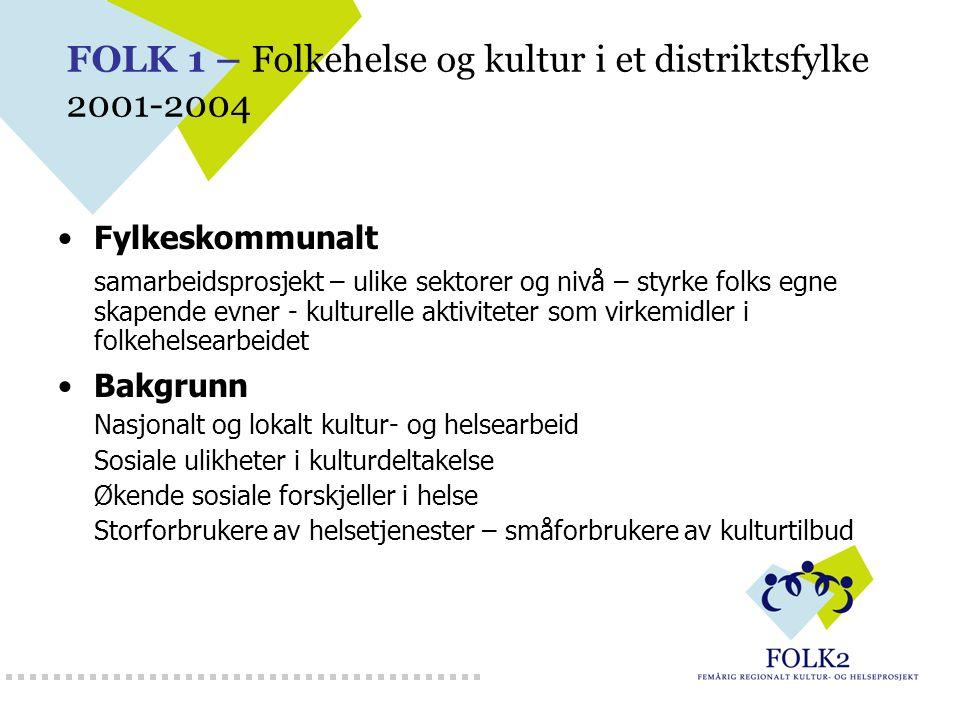 FOLK 1 – Folkehelse og kultur i et distriktsfylke 2001-2004 Fylkeskommunalt samarbeidsprosjekt – ulike sektorer og nivå – styrke folks egne skapende e