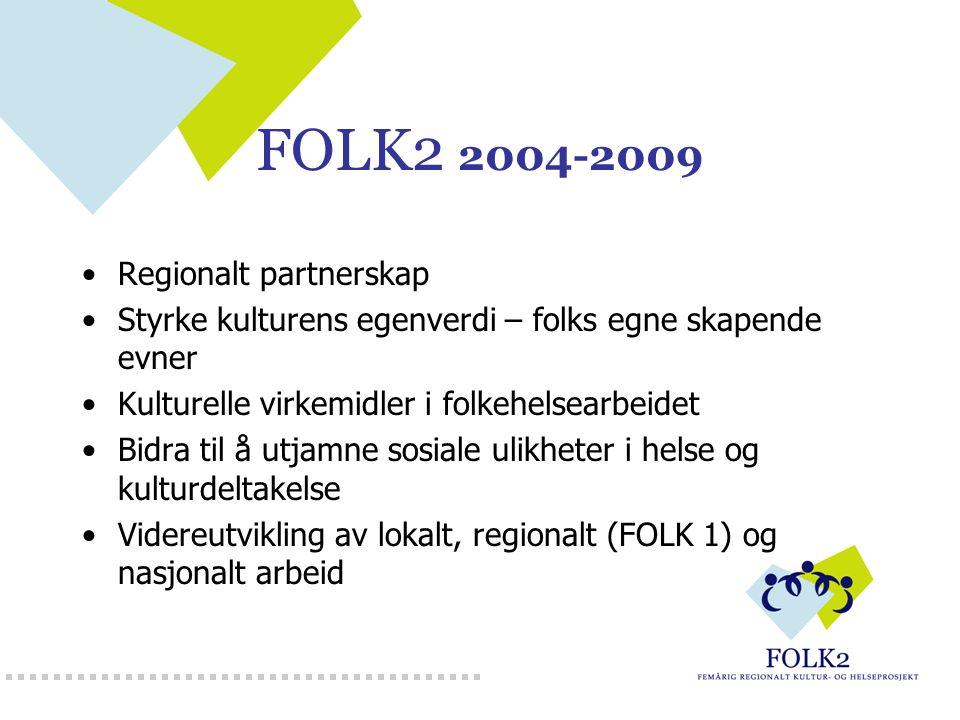 FOLK2 2004-2009 Regionalt partnerskap Styrke kulturens egenverdi – folks egne skapende evner Kulturelle virkemidler i folkehelsearbeidet Bidra til å u