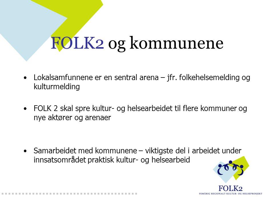 FOLK2 og kommunene Lokalsamfunnene er en sentral arena – jfr. folkehelsemelding og kulturmelding FOLK 2 skal spre kultur- og helsearbeidet til flere k