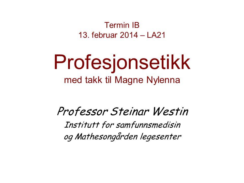 Termin IB 13. februar 2014 – LA21 Profesjonsetikk med takk til Magne Nylenna Professor Steinar Westin Institutt for samfunnsmedisin og Mathesongården