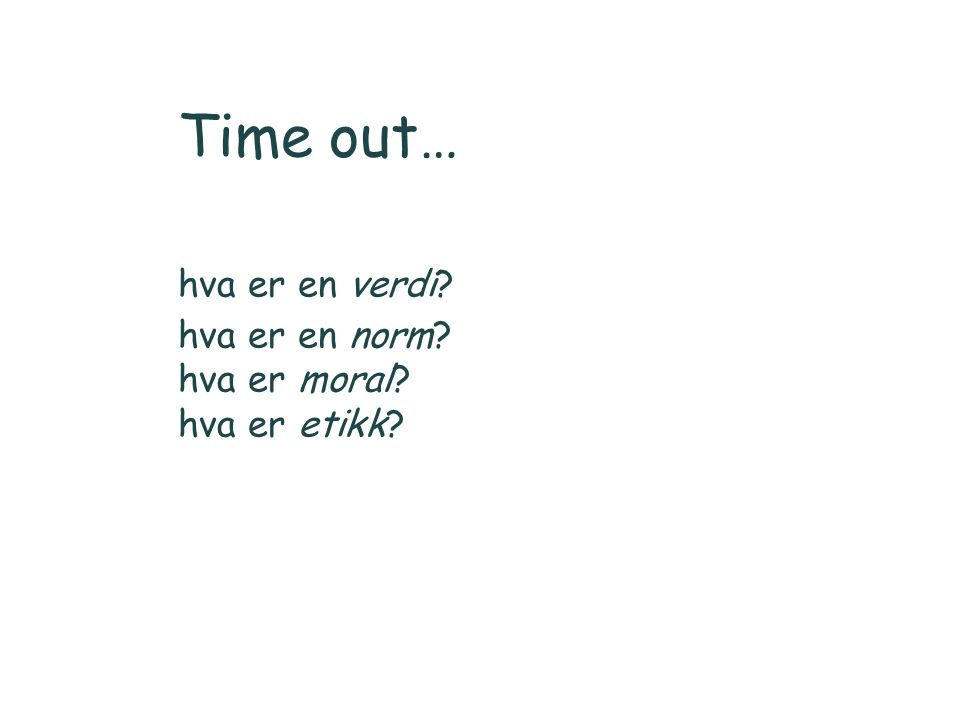 Time out… hva er en verdi? hva er en norm? hva er moral? hva er etikk?