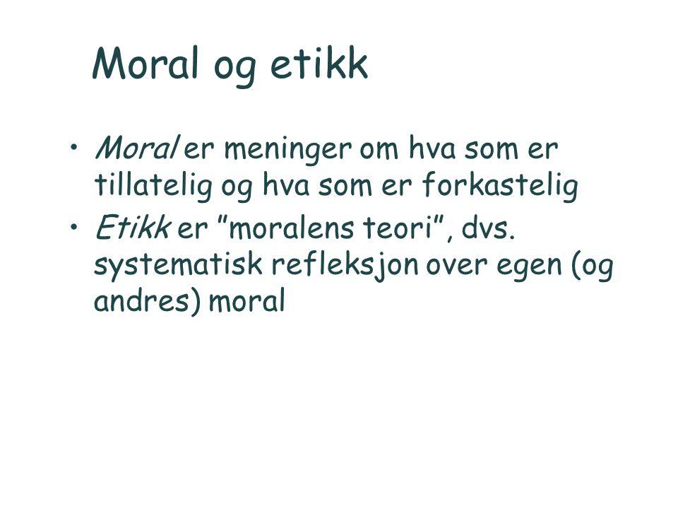 """Moral og etikk Moral er meninger om hva som er tillatelig og hva som er forkastelig Etikk er """"moralens teori"""", dvs. systematisk refleksjon over egen ("""
