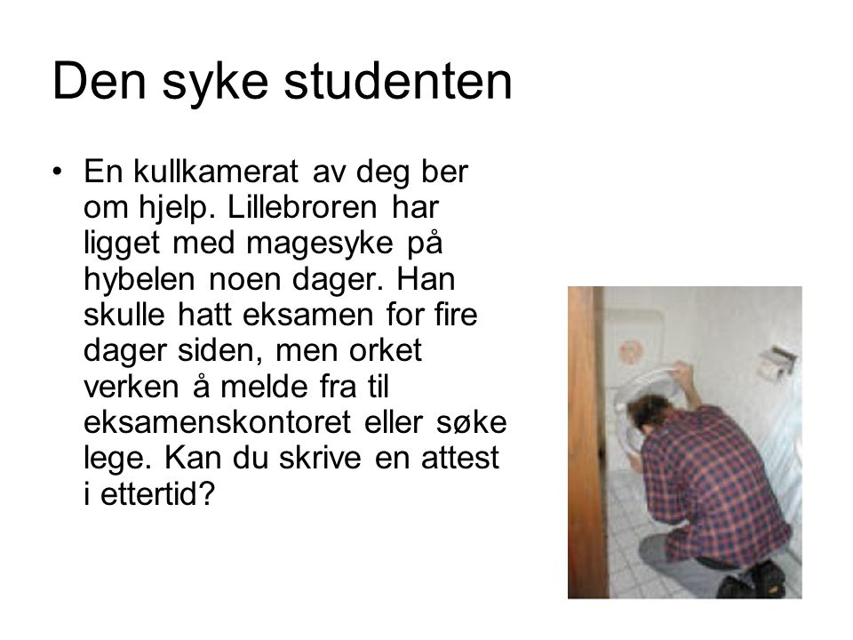 Den syke studenten En kullkamerat av deg ber om hjelp. Lillebroren har ligget med magesyke på hybelen noen dager. Han skulle hatt eksamen for fire dag