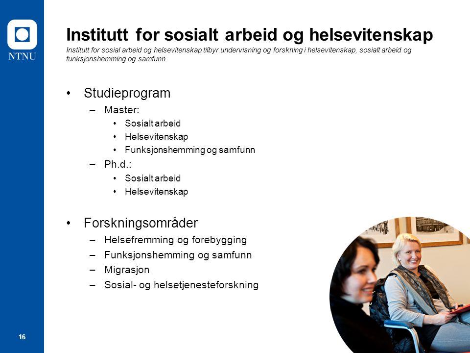 16 Institutt for sosialt arbeid og helsevitenskap Institutt for sosial arbeid og helsevitenskap tilbyr undervisning og forskning i helsevitenskap, sos