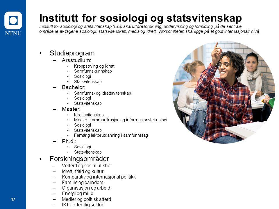 17 Institutt for sosiologi og statsvitenskap Institutt for sosiologi og statsvitenskap (ISS) skal utføre forskning, undervisning og formidling på de sentrale områdene av fagene sosiologi, statsvitenskap, media og idrett.
