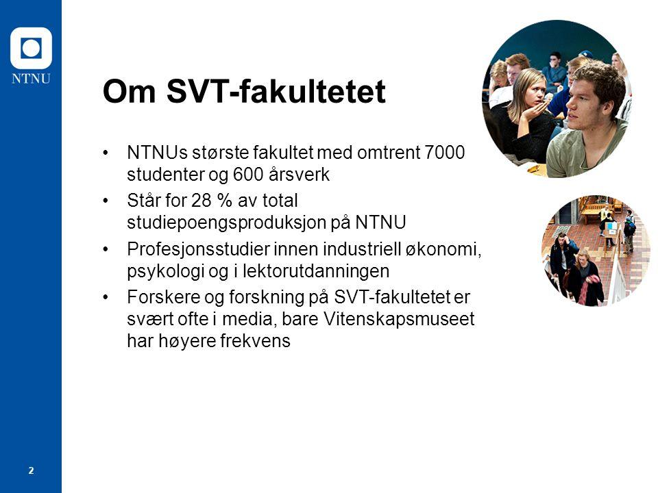 2 Om SVT-fakultetet NTNUs største fakultet med omtrent 7000 studenter og 600 årsverk Står for 28 % av total studiepoengsproduksjon på NTNU Profesjonsstudier innen industriell økonomi, psykologi og i lektorutdanningen Forskere og forskning på SVT-fakultetet er svært ofte i media, bare Vitenskapsmuseet har høyere frekvens