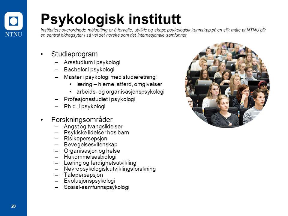 20 Psykologisk institutt Instituttets overordnede målsetting er å forvalte, utvikle og skape psykologisk kunnskap på en slik måte at NTNU blir en sent