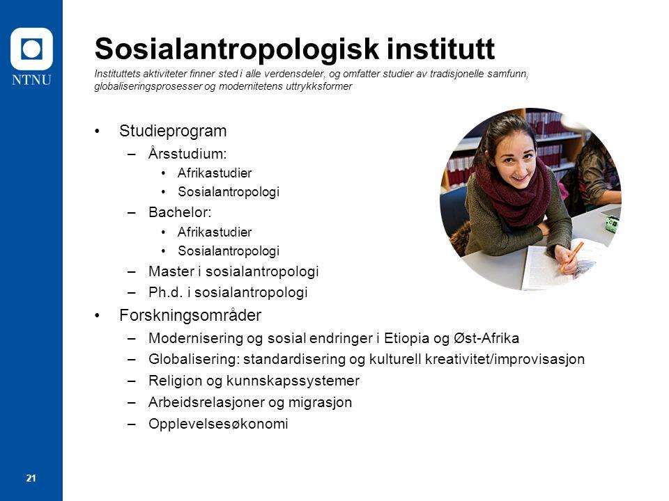 21 Sosialantropologisk institutt Instituttets aktiviteter finner sted i alle verdensdeler, og omfatter studier av tradisjonelle samfunn, globalisering