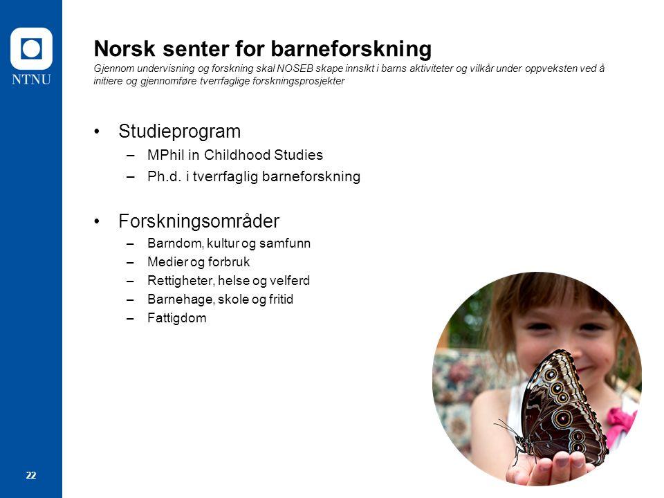 22 Norsk senter for barneforskning Gjennom undervisning og forskning skal NOSEB skape innsikt i barns aktiviteter og vilkår under oppveksten ved å initiere og gjennomføre tverrfaglige forskningsprosjekter Studieprogram –MPhil in Childhood Studies –Ph.d.