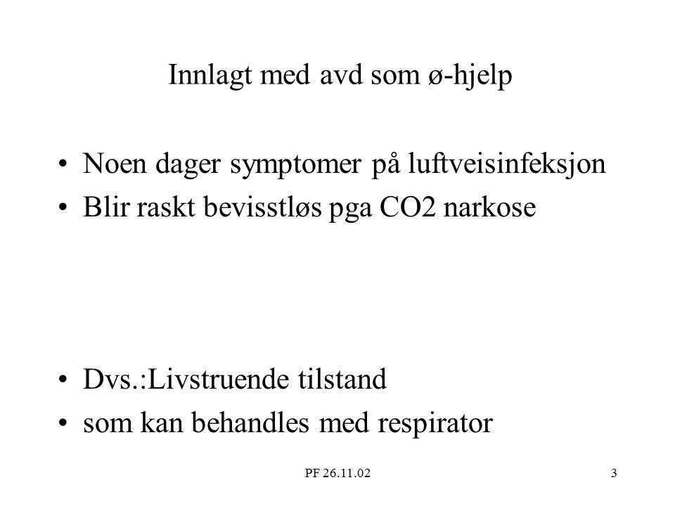 PF 26.11.023 Innlagt med avd som ø-hjelp Noen dager symptomer på luftveisinfeksjon Blir raskt bevisstløs pga CO2 narkose Dvs.:Livstruende tilstand som kan behandles med respirator