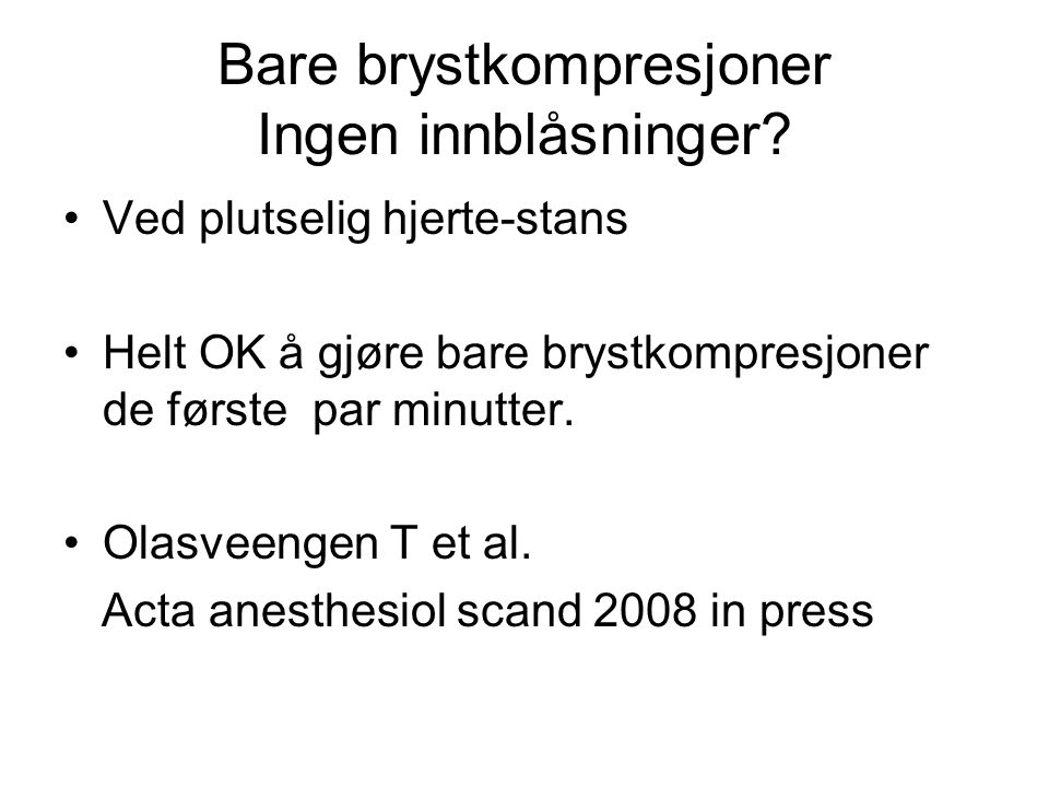 Bare brystkompresjoner Ingen innblåsninger? Ved plutselig hjerte-stans Helt OK å gjøre bare brystkompresjoner de første par minutter. Olasveengen T et
