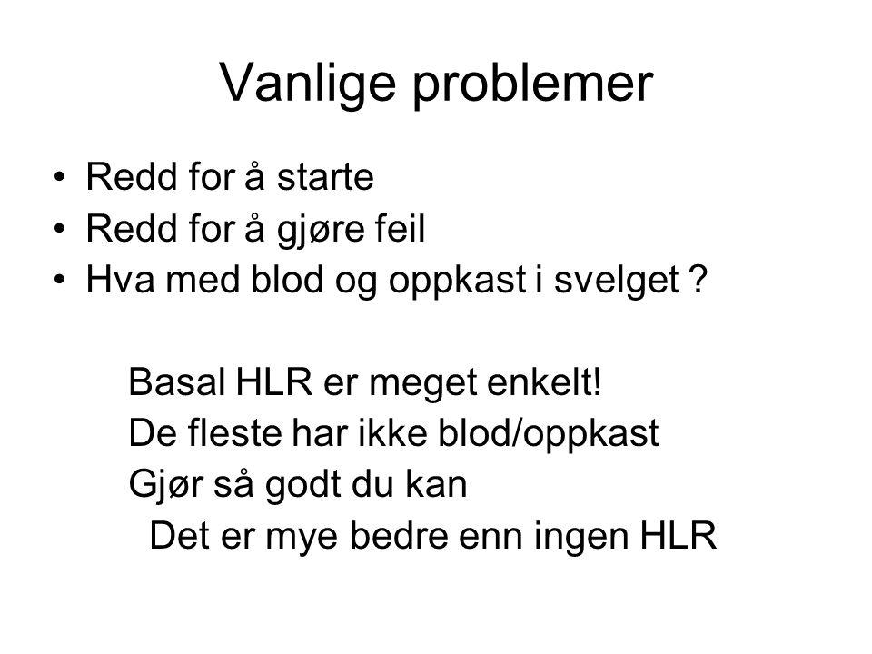 Vanlige problemer Redd for å starte Redd for å gjøre feil Hva med blod og oppkast i svelget ? Basal HLR er meget enkelt! De fleste har ikke blod/oppka