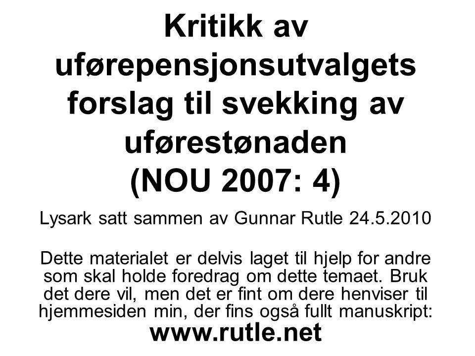 Kritikk av uførepensjonsutvalgets forslag til svekking av uførestønaden (NOU 2007: 4) Lysark satt sammen av Gunnar Rutle 24.5.2010 Dette materialet er delvis laget til hjelp for andre som skal holde foredrag om dette temaet.