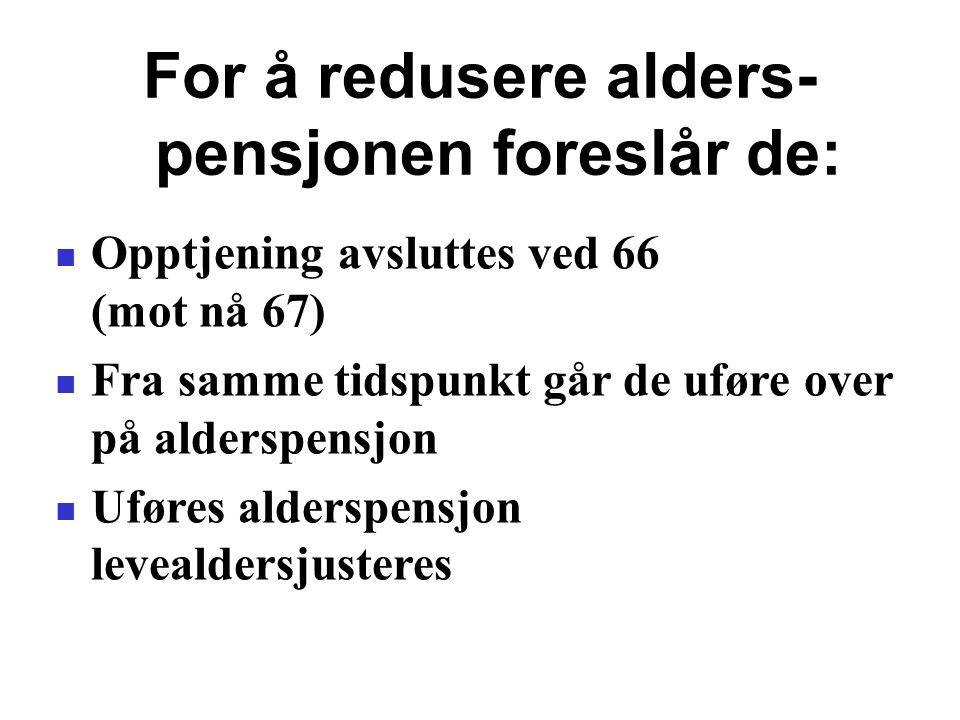 For å redusere alders- pensjonen foreslår de: Opptjening avsluttes ved 66 (mot nå 67) Fra samme tidspunkt går de uføre over på alderspensjon Uføres alderspensjon levealdersjusteres