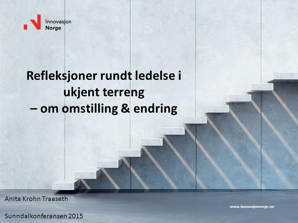 www.innovasjonnorge.no Refleksjoner rundt ledelse i ukjent terreng – om omstilling & endring Anita Krohn Traaseth Sunndalkonferansen 2015