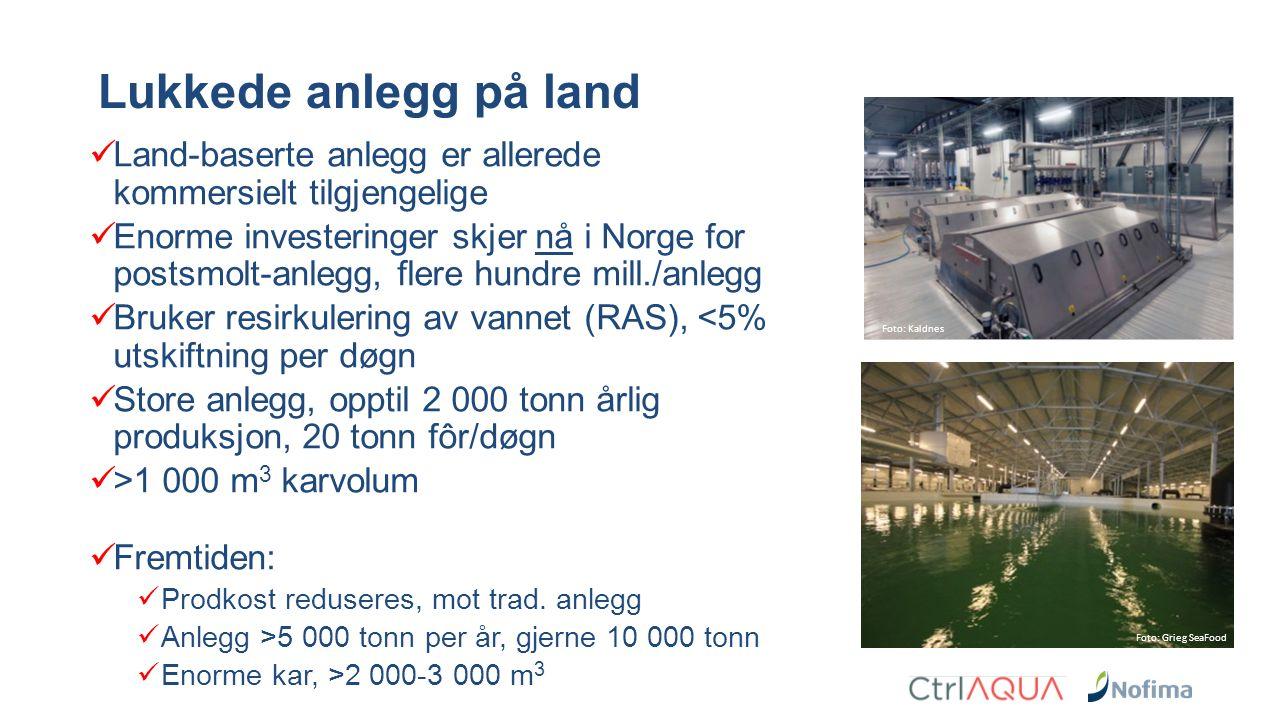Land-baserte anlegg er allerede kommersielt tilgjengelige Enorme investeringer skjer nå i Norge for postsmolt-anlegg, flere hundre mill./anlegg Bruker resirkulering av vannet (RAS), <5% utskiftning per døgn Store anlegg, opptil 2 000 tonn årlig produksjon, 20 tonn fôr/døgn >1 000 m 3 karvolum Fremtiden: Prodkost reduseres, mot trad.
