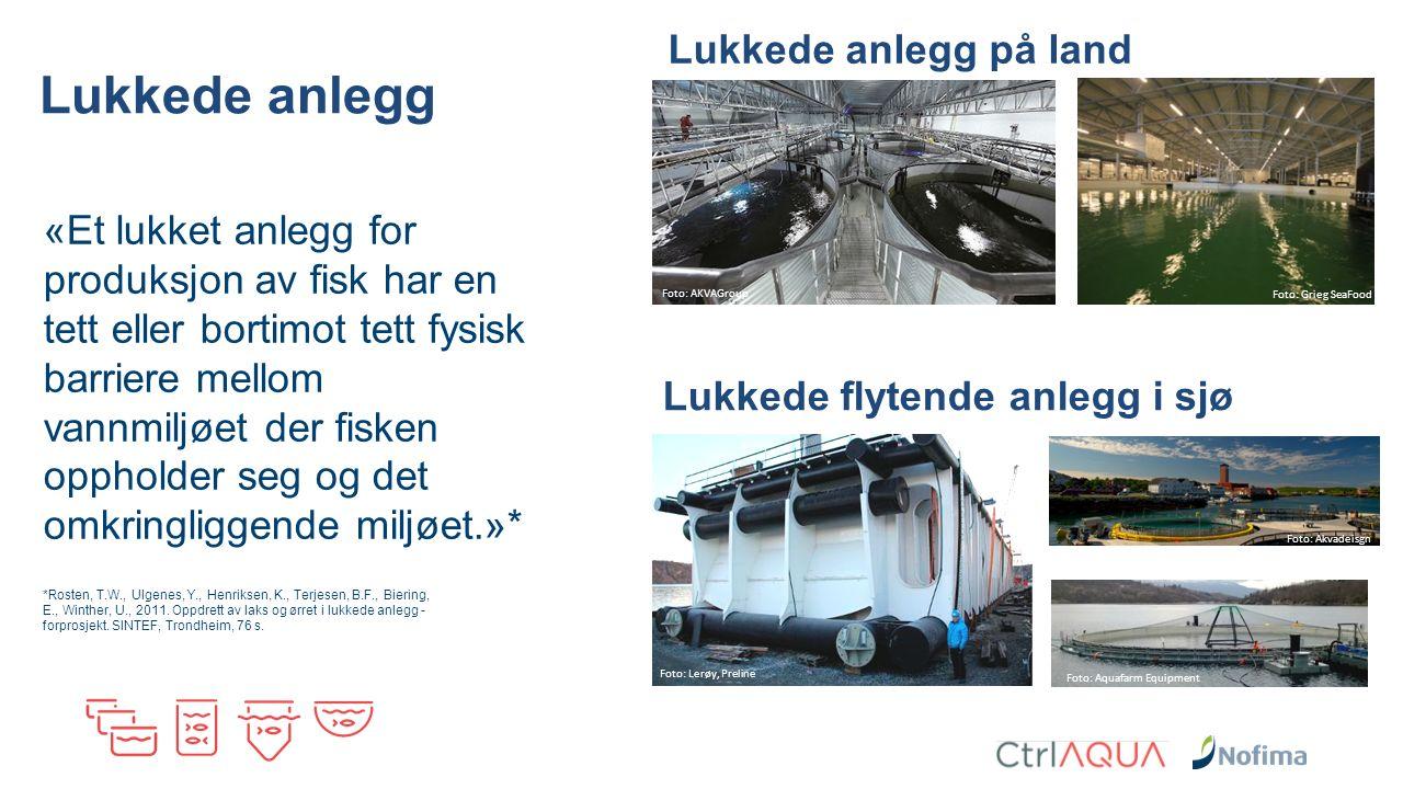 Lukkede anlegg «Et lukket anlegg for produksjon av fisk har en tett eller bortimot tett fysisk barriere mellom vannmiljøet der fisken oppholder seg og det omkringliggende miljøet.»* *Rosten, T.W., Ulgenes, Y., Henriksen, K., Terjesen, B.F., Biering, E., Winther, U., 2011.