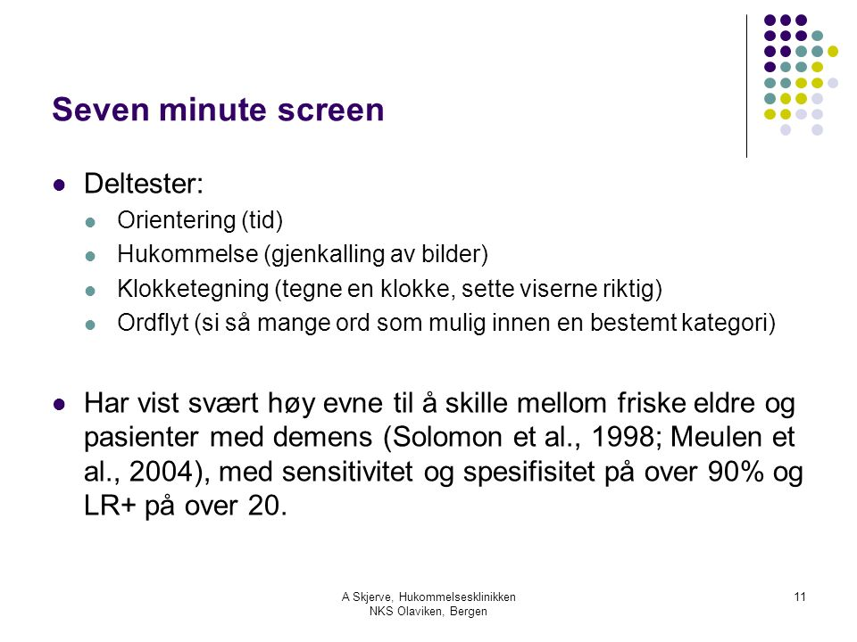 A Skjerve, Hukommelsesklinikken NKS Olaviken, Bergen 11 Seven minute screen Deltester: Orientering (tid) Hukommelse (gjenkalling av bilder) Klokketegning (tegne en klokke, sette viserne riktig) Ordflyt (si så mange ord som mulig innen en bestemt kategori) Har vist svært høy evne til å skille mellom friske eldre og pasienter med demens (Solomon et al., 1998; Meulen et al., 2004), med sensitivitet og spesifisitet på over 90% og LR+ på over 20.