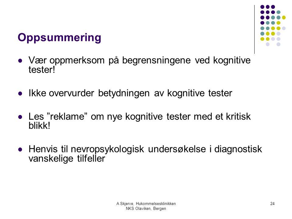 A Skjerve, Hukommelsesklinikken NKS Olaviken, Bergen 24 Oppsummering Vær oppmerksom på begrensningene ved kognitive tester! Ikke overvurder betydninge
