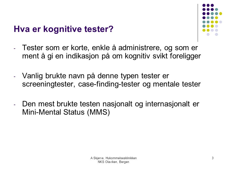 A Skjerve, Hukommelsesklinikken NKS Olaviken, Bergen 3 Hva er kognitive tester? - Tester som er korte, enkle å administrere, og som er ment å gi en in