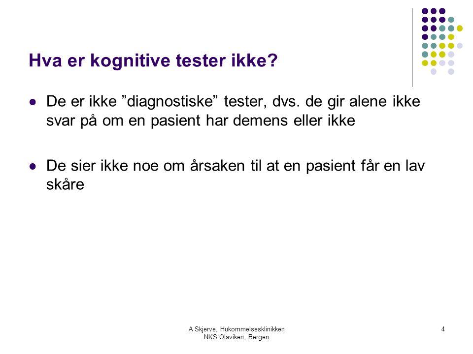 """A Skjerve, Hukommelsesklinikken NKS Olaviken, Bergen 4 Hva er kognitive tester ikke? De er ikke """"diagnostiske"""" tester, dvs. de gir alene ikke svar på"""