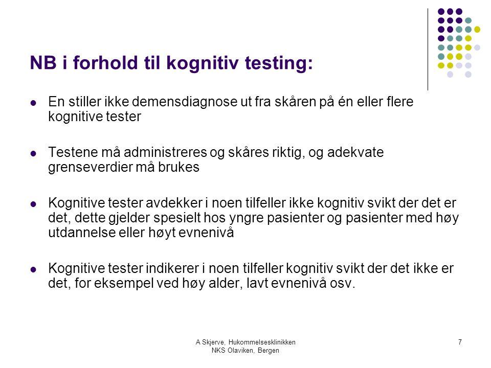 A Skjerve, Hukommelsesklinikken NKS Olaviken, Bergen 7 NB i forhold til kognitiv testing: En stiller ikke demensdiagnose ut fra skåren på én eller flere kognitive tester Testene må administreres og skåres riktig, og adekvate grenseverdier må brukes Kognitive tester avdekker i noen tilfeller ikke kognitiv svikt der det er det, dette gjelder spesielt hos yngre pasienter og pasienter med høy utdannelse eller høyt evnenivå Kognitive tester indikerer i noen tilfeller kognitiv svikt der det ikke er det, for eksempel ved høy alder, lavt evnenivå osv.