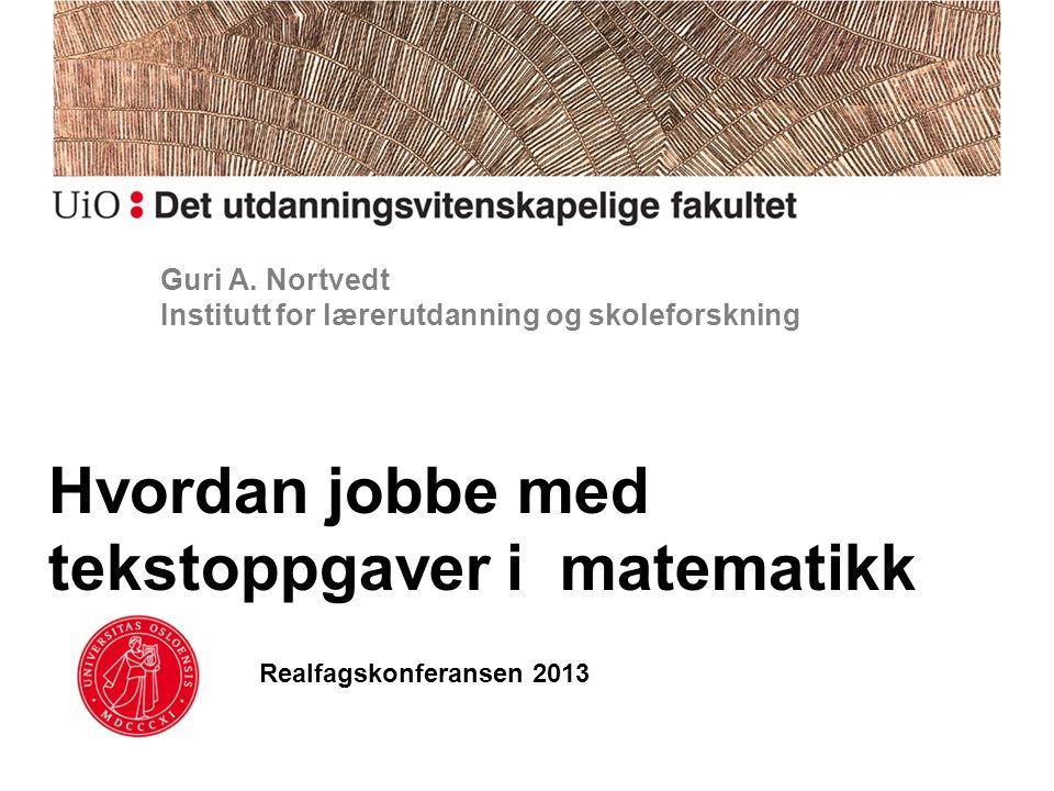 Guri A. Nortvedt Institutt for lærerutdanning og skoleforskning Hvordan jobbe med tekstoppgaver i matematikk Realfagskonferansen 2013