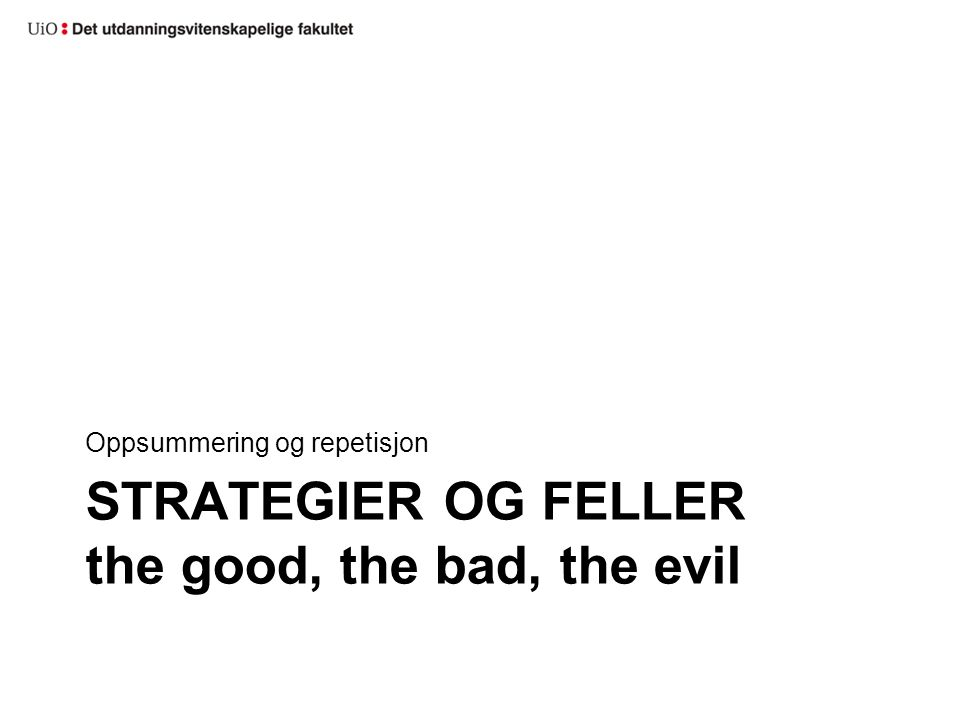 STRATEGIER OG FELLER the good, the bad, the evil Oppsummering og repetisjon