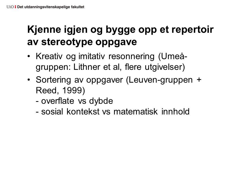 Kjenne igjen og bygge opp et repertoir av stereotype oppgave Kreativ og imitativ resonnering (Umeå- gruppen: Lithner et al, flere utgivelser) Sorterin