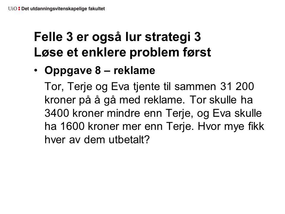 Felle 3 er også lur strategi 3 Løse et enklere problem først Oppgave 8 – reklame Tor, Terje og Eva tjente til sammen 31 200 kroner på å gå med reklame