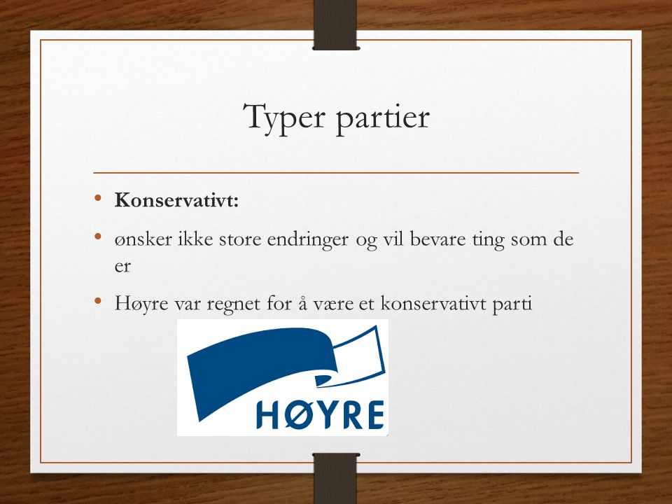 Typer partier Konservativt: ønsker ikke store endringer og vil bevare ting som de er Høyre var regnet for å være et konservativt parti