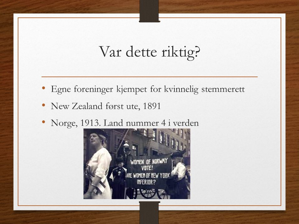 Var dette riktig? Egne foreninger kjempet for kvinnelig stemmerett New Zealand først ute, 1891 Norge, 1913. Land nummer 4 i verden