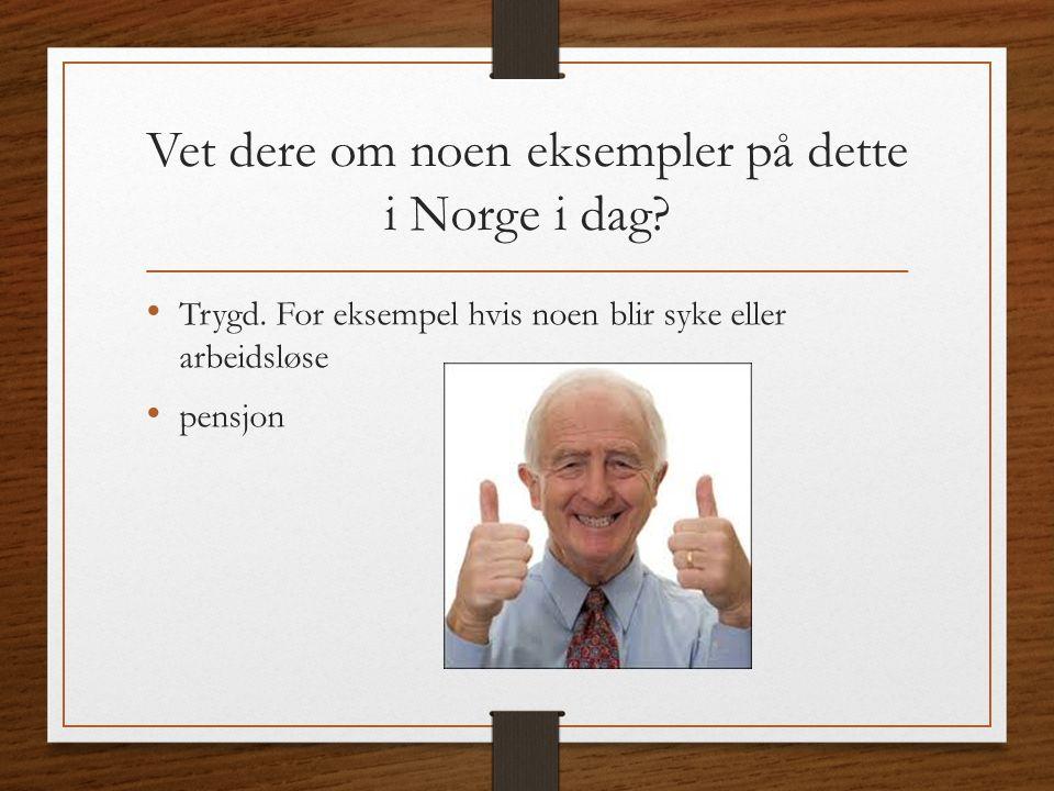 Vet dere om noen eksempler på dette i Norge i dag? Trygd. For eksempel hvis noen blir syke eller arbeidsløse pensjon