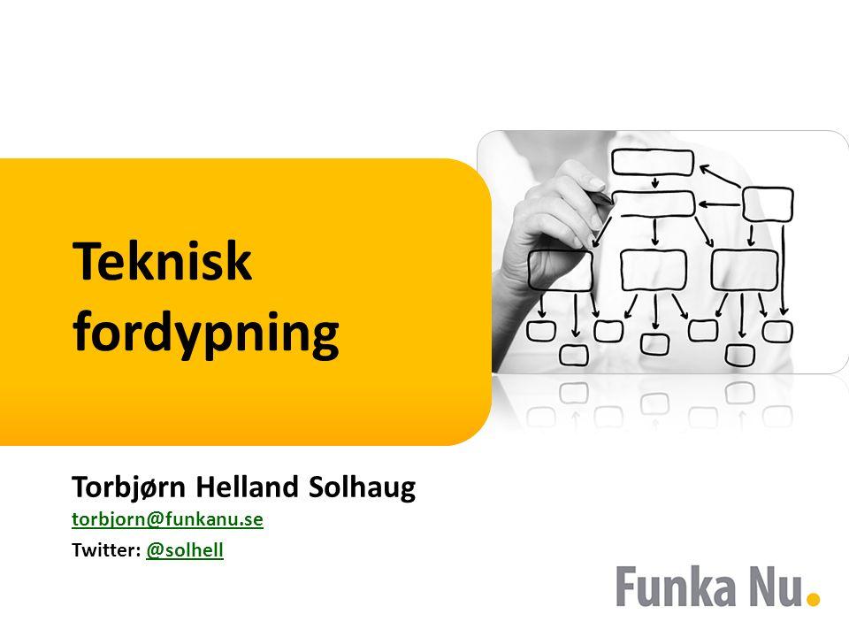Teknisk fordypning Torbjørn Helland Solhaug torbjorn@funkanu.se torbjorn@funkanu.se Twitter: @solhell@solhell