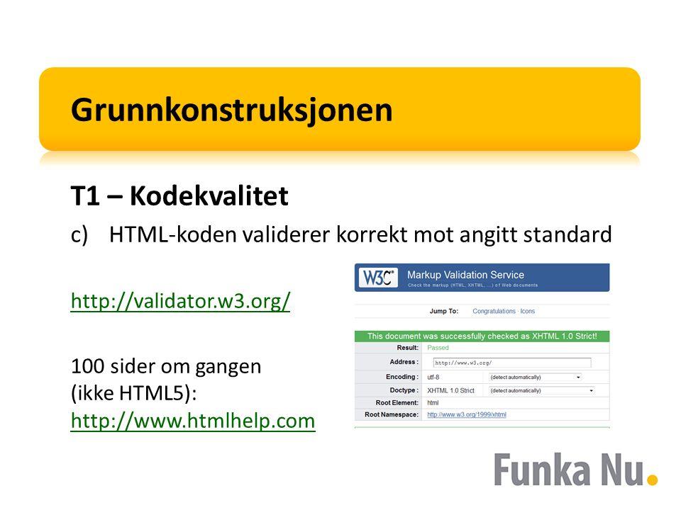 Grunnkonstruksjonen T1 – Kodekvalitet c)HTML-koden validerer korrekt mot angitt standard http://validator.w3.org/ 100 sider om gangen (ikke HTML5): http://www.htmlhelp.com http://www.htmlhelp.com
