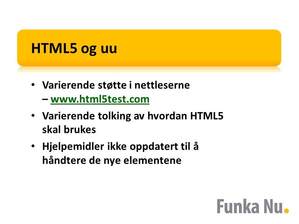 HTML5 og uu Varierende støtte i nettleserne – www.html5test.comwww.html5test.com Varierende tolking av hvordan HTML5 skal brukes Hjelpemidler ikke opp