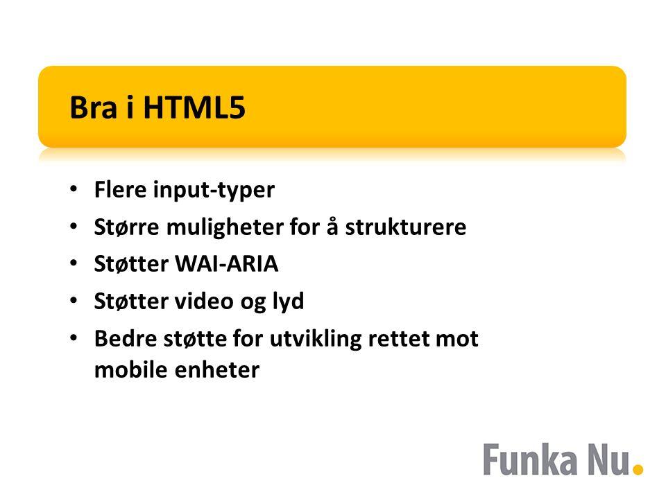 Bra i HTML5 Flere input-typer Større muligheter for å strukturere Støtter WAI-ARIA Støtter video og lyd Bedre støtte for utvikling rettet mot mobile enheter