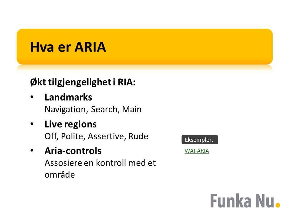 Eksempler: Hva er ARIA Økt tilgjengelighet i RIA: Landmarks Navigation, Search, Main Live regions Off, Polite, Assertive, Rude Aria-controls Assosiere en kontroll med et område WAI-ARIA