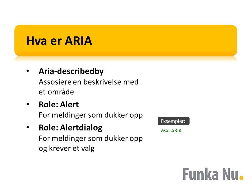 Eksempler: Hva er ARIA Aria-describedby Assosiere en beskrivelse med et område Role: Alert For meldinger som dukker opp Role: Alertdialog For meldinger som dukker opp og krever et valg WAI-ARIA