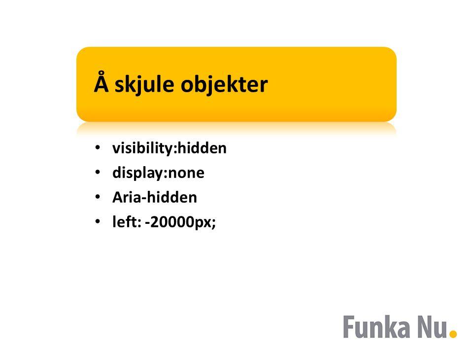 Å skjule objekter visibility:hidden display:none Aria-hidden left: -20000px;